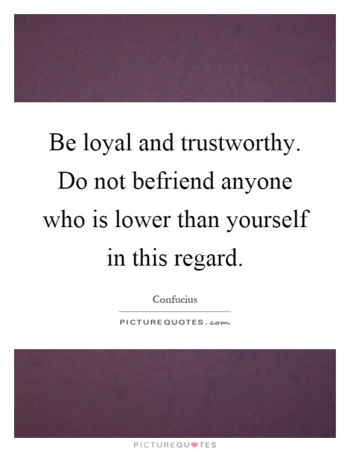 be-loyal-and-trustworthy-do-not-befriend-anyone-who-is-lower-than-yourself-in-this-regard-quote-1